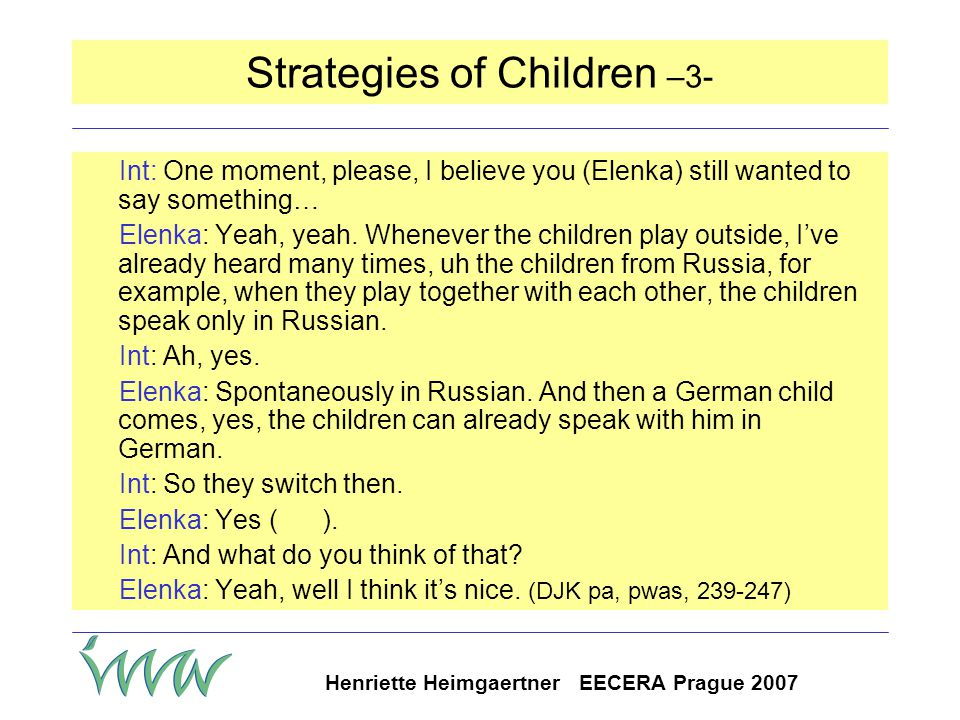 Henriette Heimgaertner EECERA Prague 2007 Strategies of Children –2- Anne: Yeah, we have quite a few children, they conversed with great effort with each other in German, until through a really dumb coincidence they find out they speak the same mother tongue and since then they talk like that if its's at all possible to only speak Russian with each other That was quite a big group, too.