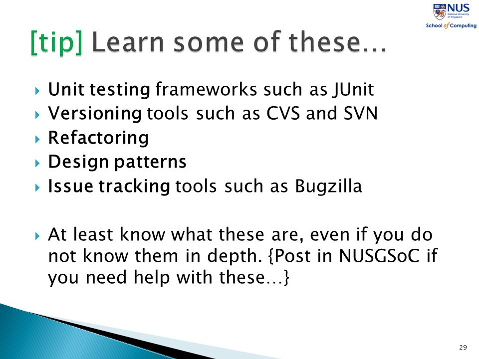  Unit testing frameworks such as JUnit  Versioning tools such as CVS and SVN  Refactoring  Design patterns  Issue tracking tools such as Bugzilla  At least know what these are, even if you do not know them in depth.