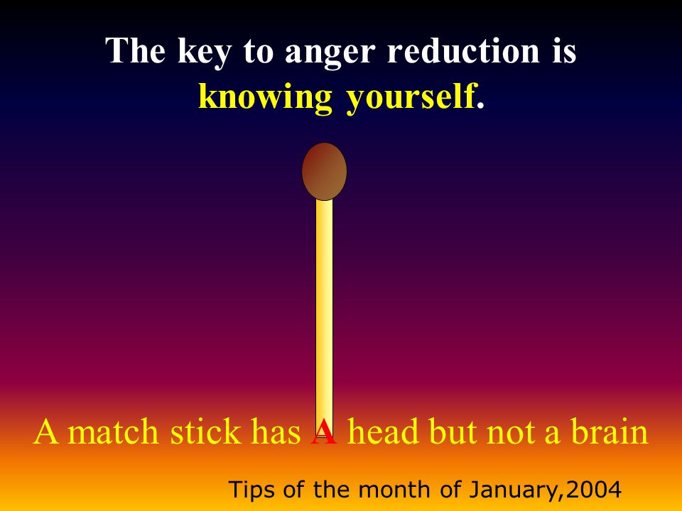 A match stick has A head but not a brain Tips of the month of January,2004 The key to anger reduction is knowing yourself.