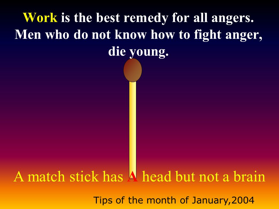 A match stick has A head but not a brain Tips of the month of January,2004 Work is the best remedy for all angers. Men who do not know how to fight an
