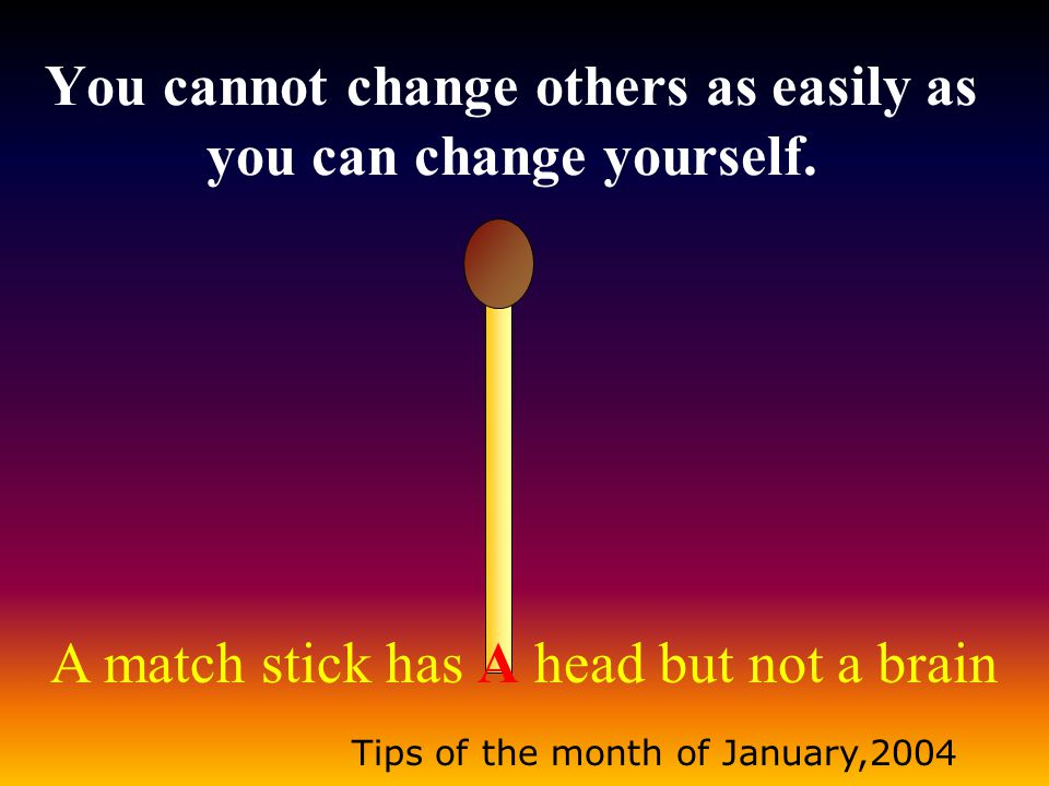 A match stick has A head but not a brain Tips of the month of January,2004 You cannot change others as easily as you can change yourself.