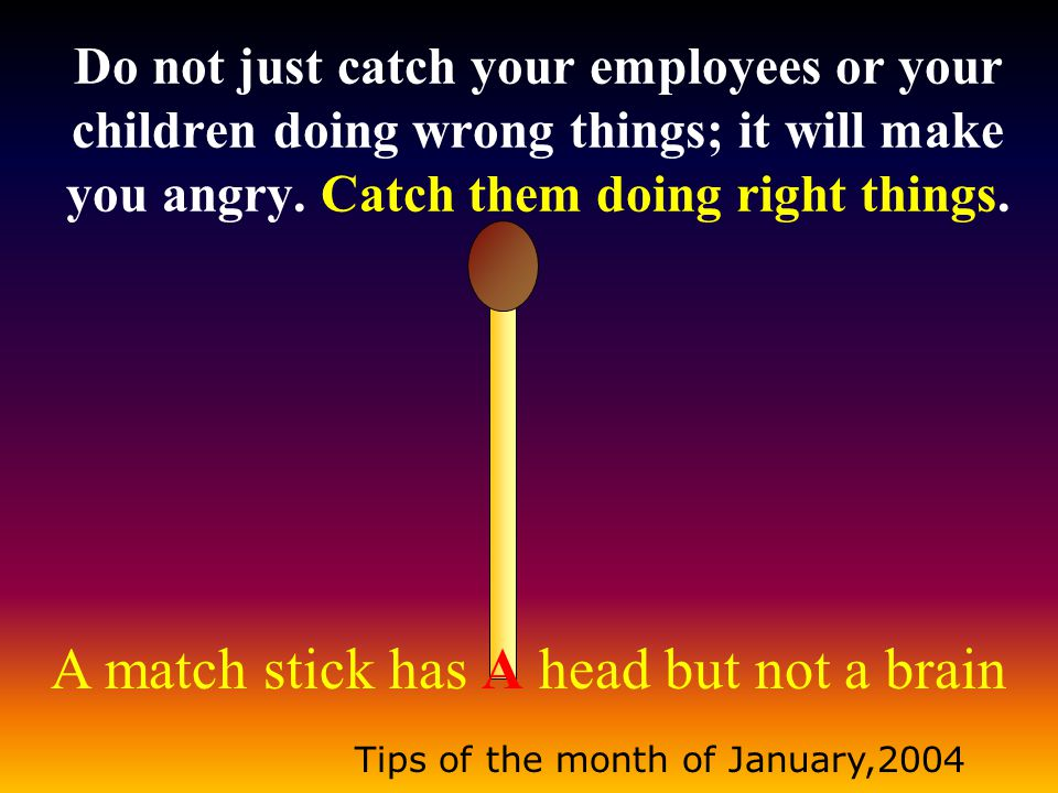 A match stick has A head but not a brain Tips of the month of January,2004 Do not just catch your employees or your children doing wrong things; it will make you angry.