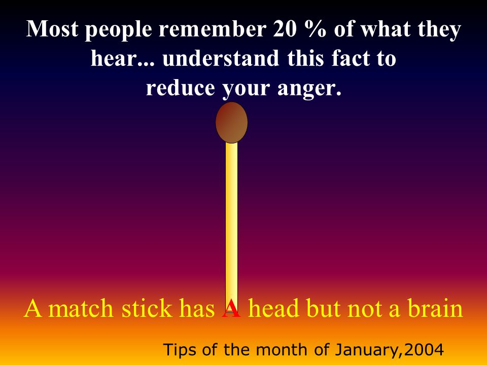 A match stick has A head but not a brain Tips of the month of January,2004 Most people remember 20 % of what they hear...