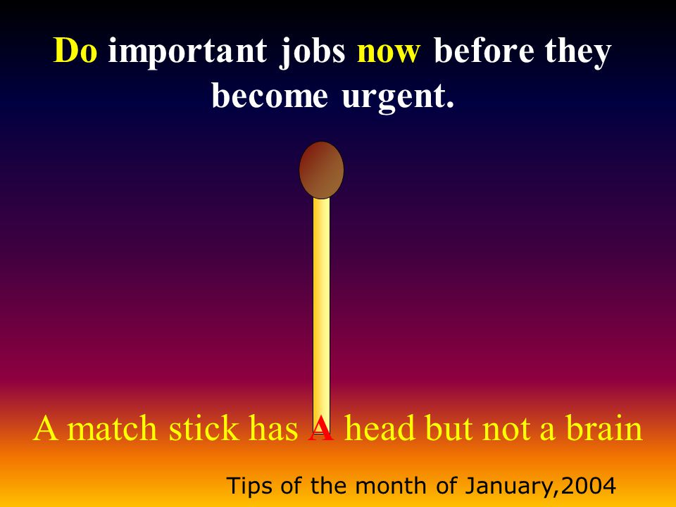A match stick has A head but not a brain Tips of the month of January,2004 When you make mistakes, learn from them rather than getting angry.