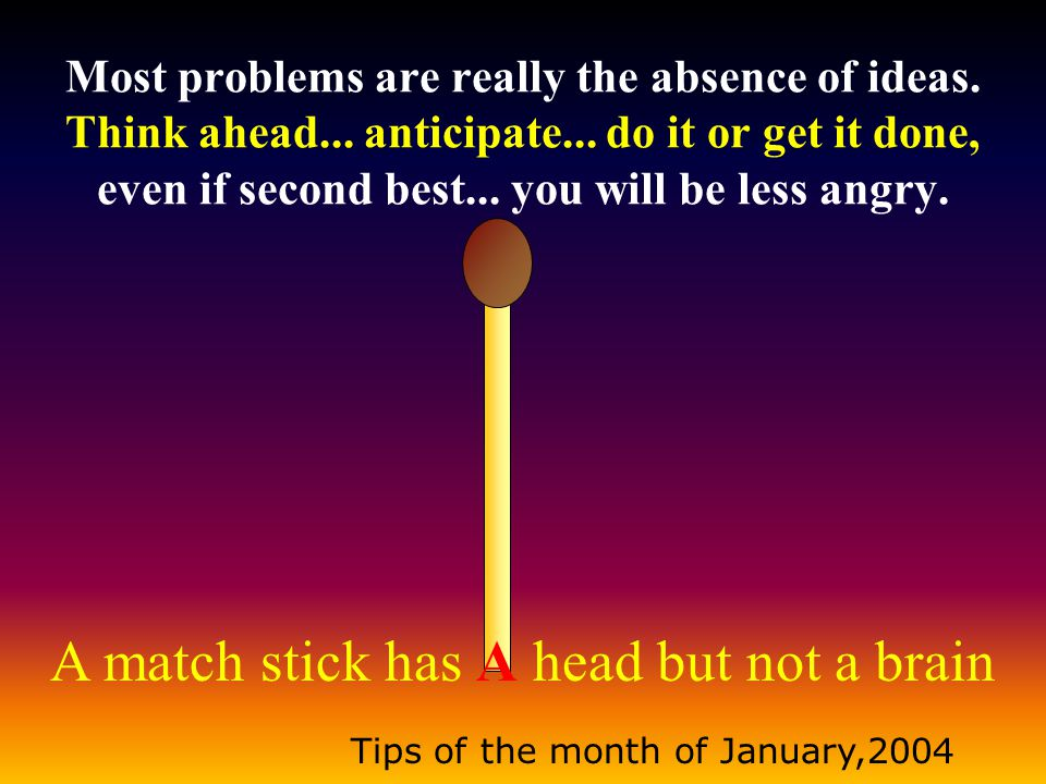 A match stick has A head but not a brain Tips of the month of January,2004 Most problems are really the absence of ideas.