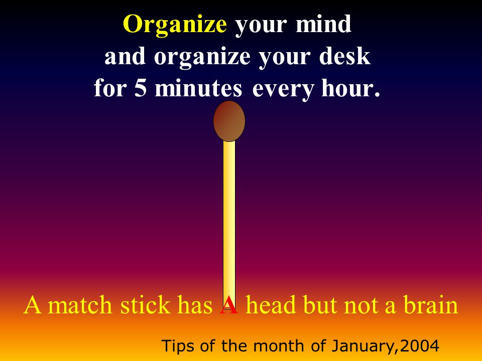 A match stick has A head but not a brain Tips of the month of January,2004 When you want to get things done, use creative ways to remind people as they tend to forget conveniently; this will reduce your anger.