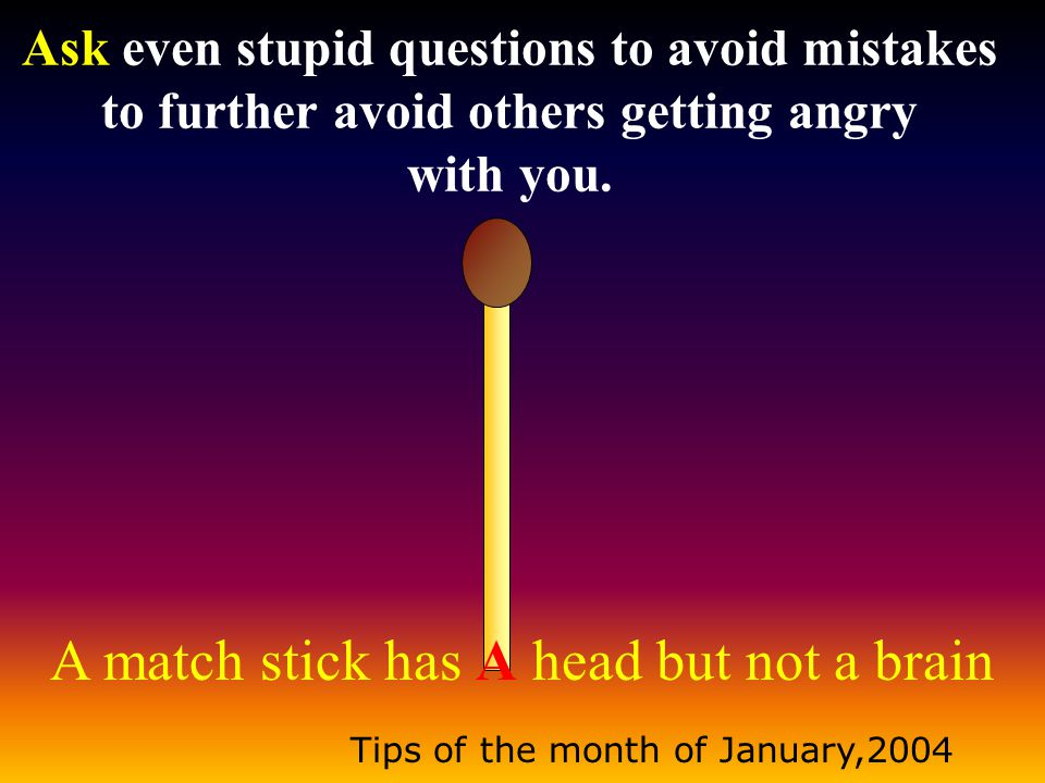 A match stick has A head but not a brain Tips of the month of January,2004 Say sorry at the right moment to reduce the anger of others.