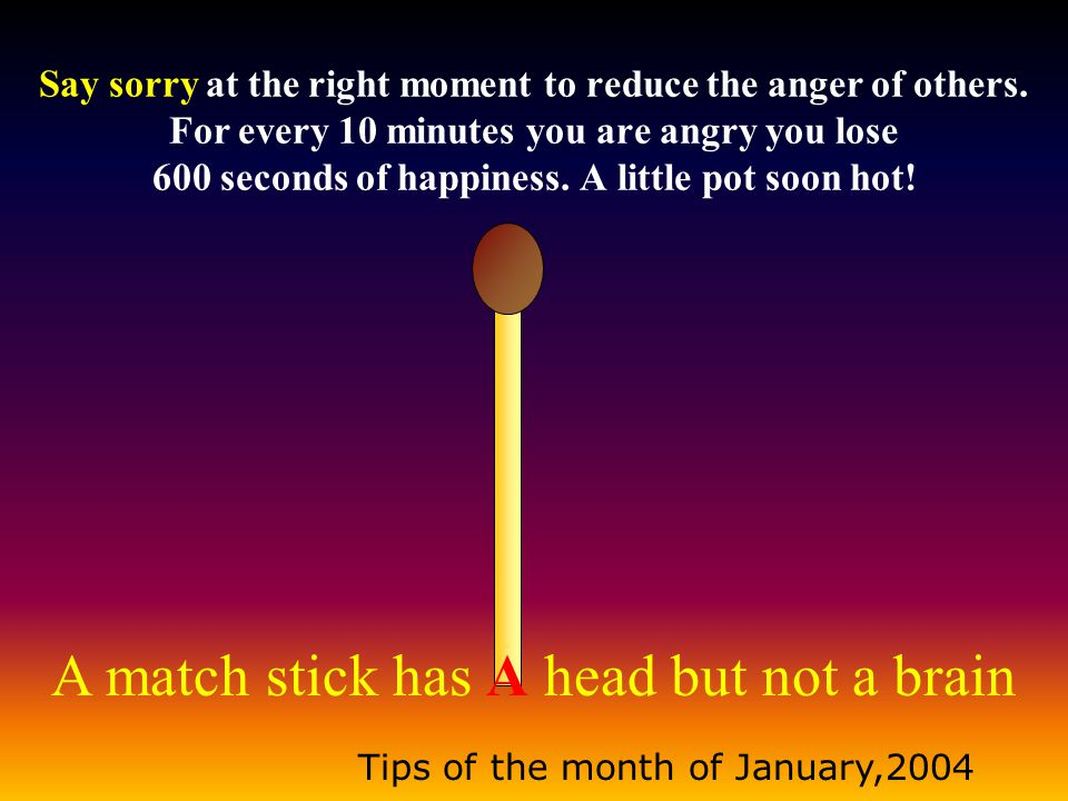 A match stick has A head but not a brain Tips of the month of January,2004 A short pencil is better than a long memory.