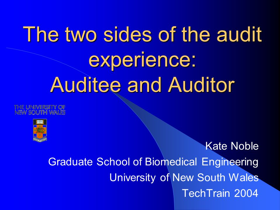 The two sides of the audit experience: Auditee and Auditor Kate Noble Graduate School of Biomedical Engineering University of New South Wales TechTrain 2004