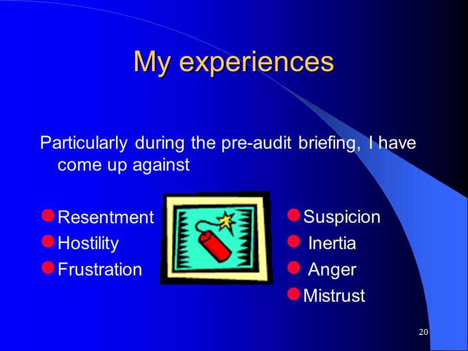 20 My experiences Particularly during the pre-audit briefing, I have come up against Resentment Hostility Frustration Suspicion Inertia Anger Mistrust
