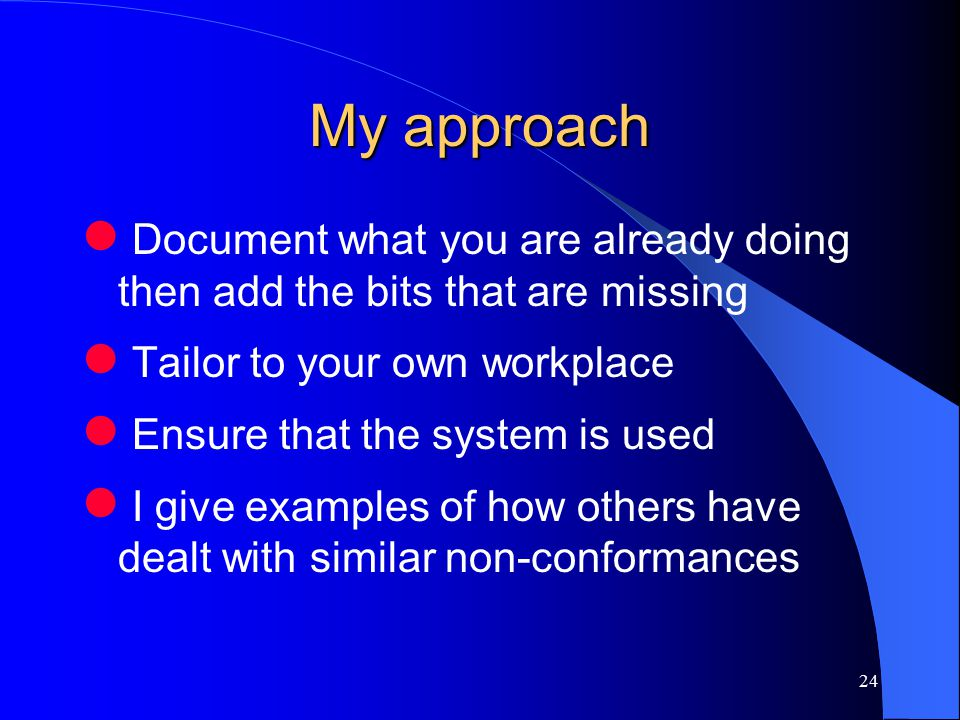 24 My approach Document what you are already doing then add the bits that are missing Tailor to your own workplace Ensure that the system is used I give examples of how others have dealt with similar non-conformances