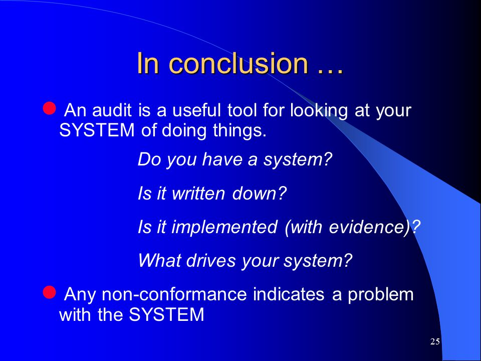 25 In conclusion … An audit is a useful tool for looking at your SYSTEM of doing things.