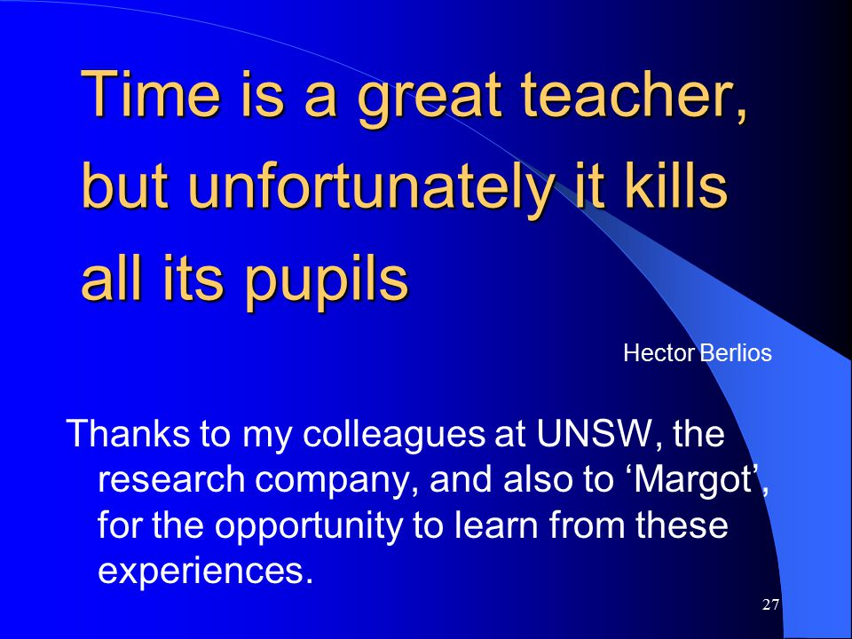 27 Time is a great teacher, but unfortunately it kills all its pupils Hector Berlios Thanks to my colleagues at UNSW, the research company, and also to 'Margot', for the opportunity to learn from these experiences.