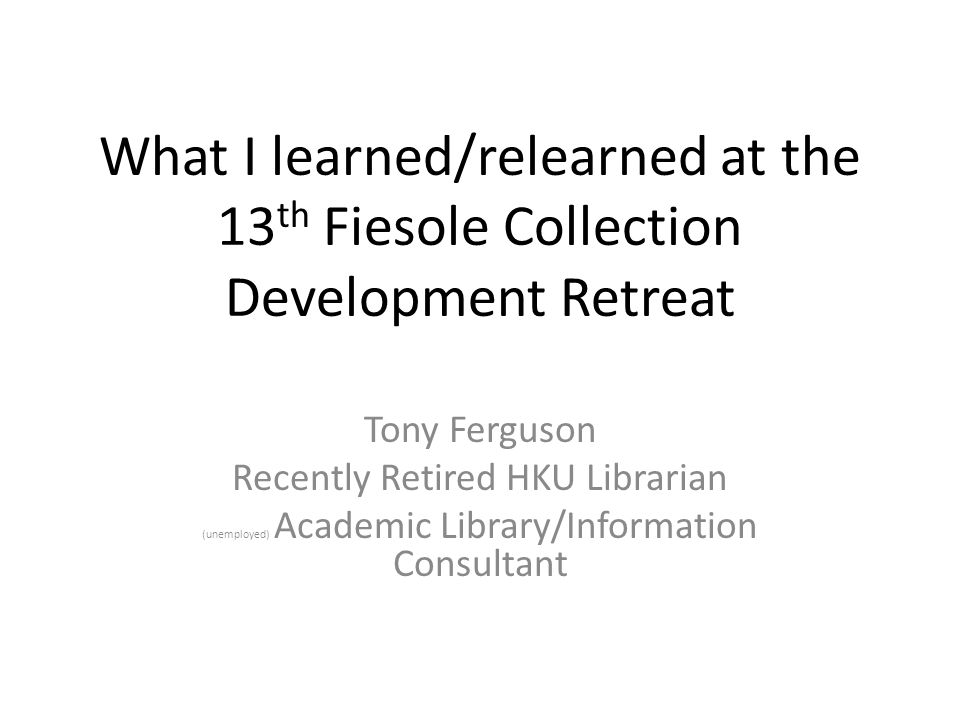 What I learned/relearned at the 13 th Fiesole Collection Development Retreat Tony Ferguson Recently Retired HKU Librarian (unemployed) Academic Library/Information Consultant