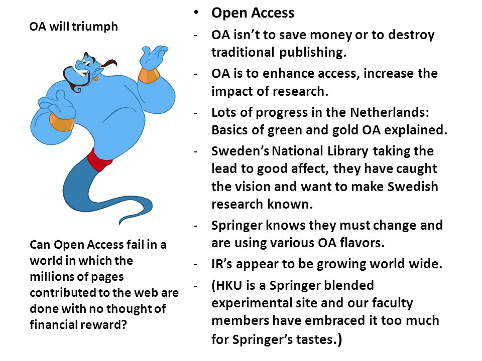OA will triumph Open Access -OA isn't to save money or to destroy traditional publishing. -OA is to enhance access, increase the impact of research. -