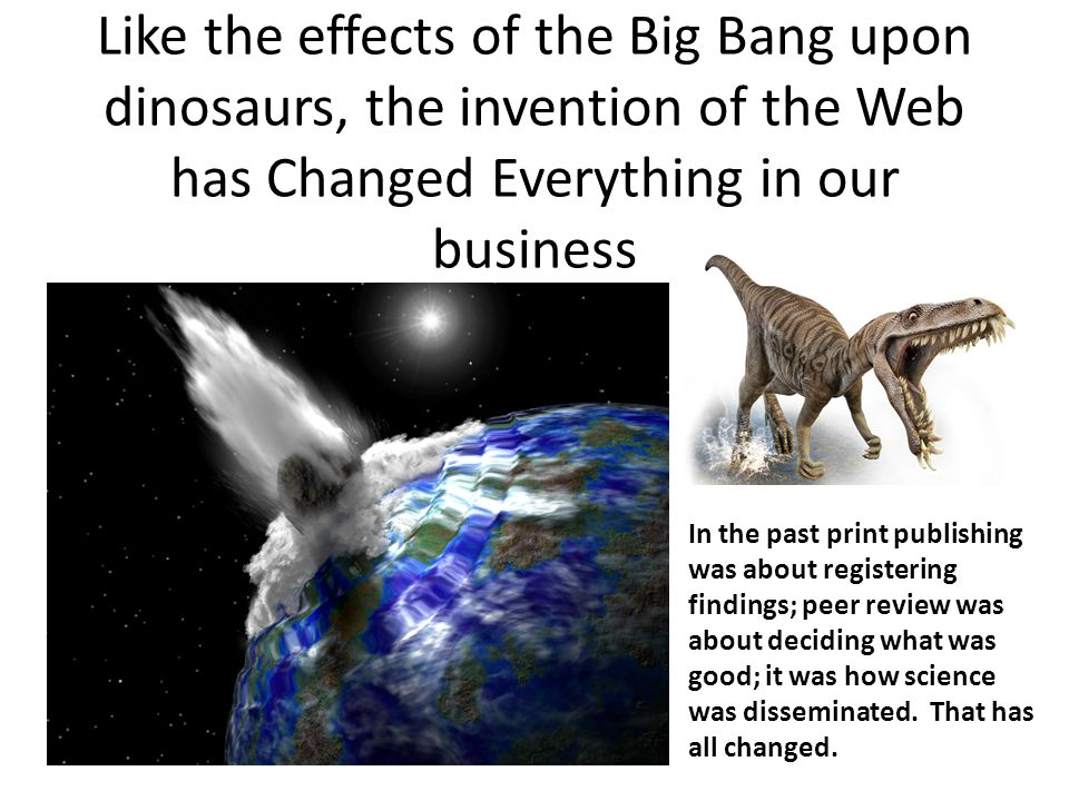 Like the effects of the Big Bang upon dinosaurs, the invention of the Web has Changed Everything in our business In the past print publishing was abou