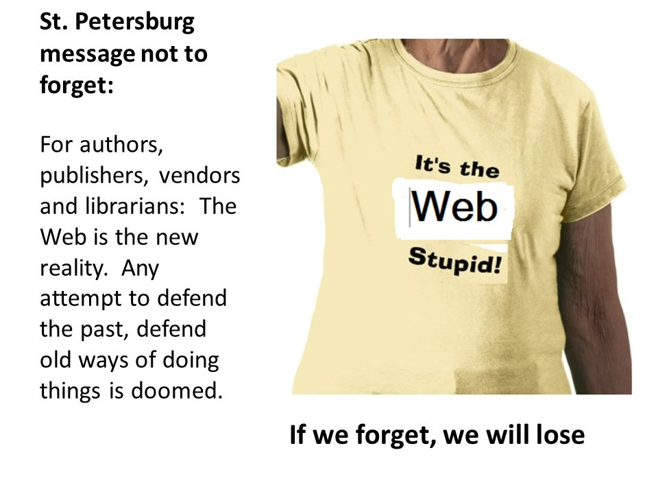 St. Petersburg message not to forget: For authors, publishers, vendors and librarians: The Web is the new reality. Any attempt to defend the past, def