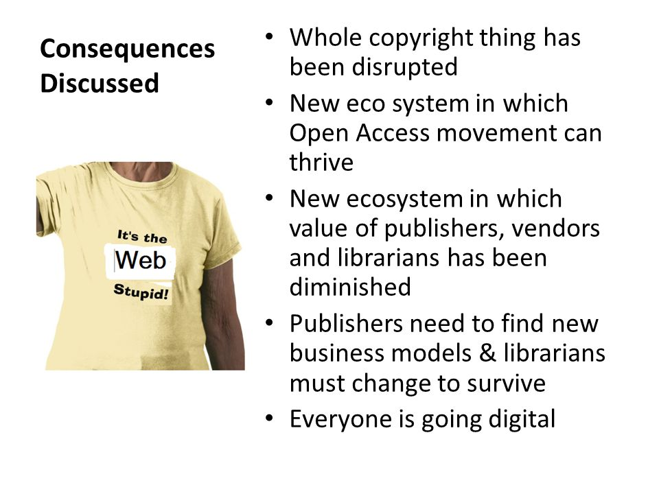 Consequences Discussed Whole copyright thing has been disrupted New eco system in which Open Access movement can thrive New ecosystem in which value of publishers, vendors and librarians has been diminished Publishers need to find new business models & librarians must change to survive Everyone is going digital