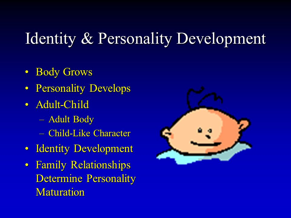 Identity & Personality Development Body GrowsBody Grows Personality DevelopsPersonality Develops Adult-ChildAdult-Child –Adult Body –Child-Like Character Identity DevelopmentIdentity Development Family Relationships Determine Personality MaturationFamily Relationships Determine Personality Maturation
