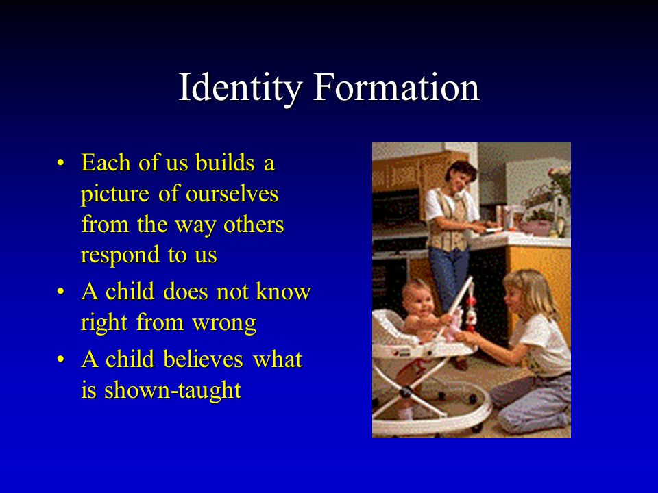 Identity Formation Each of us builds a picture of ourselves from the way others respond to usEach of us builds a picture of ourselves from the way others respond to us A child does not know right from wrongA child does not know right from wrong A child believes what is shown-taughtA child believes what is shown-taught