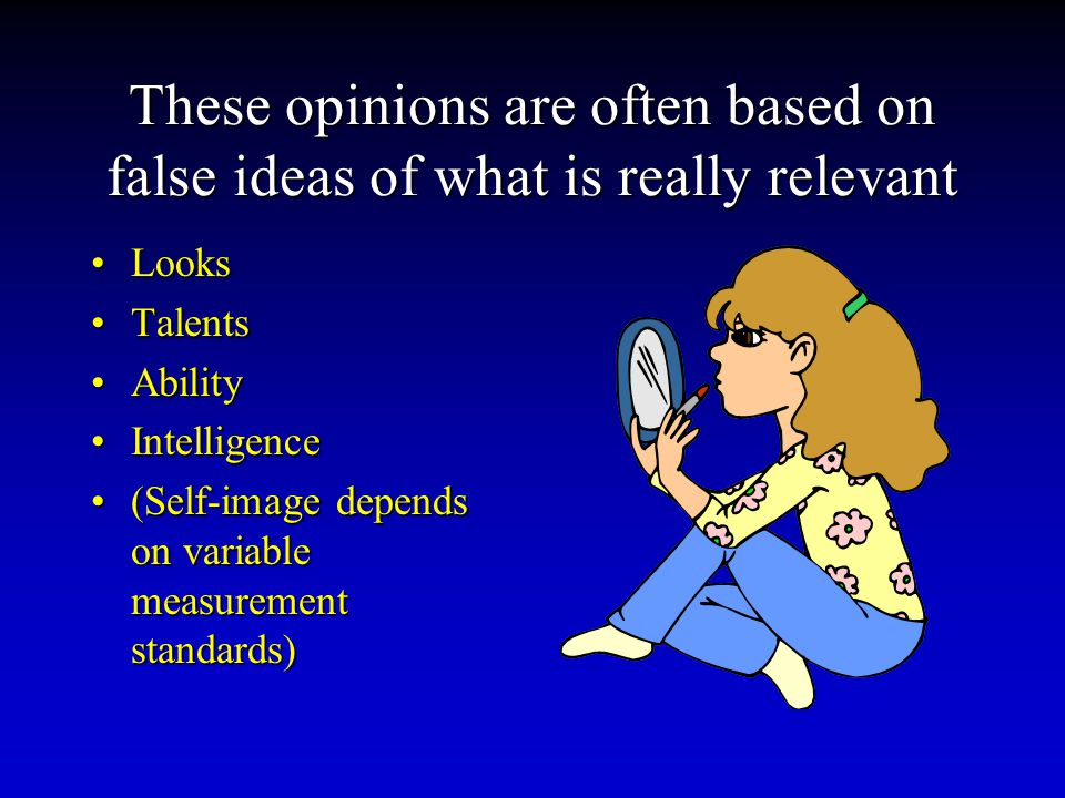 These opinions are often based on false ideas of what is really relevant LooksLooks TalentsTalents AbilityAbility IntelligenceIntelligence (Self-image depends on variable measurement standards)(Self-image depends on variable measurement standards)