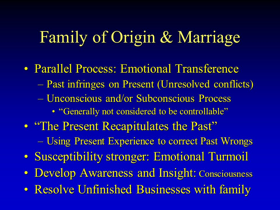 Family of Origin & Marriage ParallelParallel Process: Emotional Transference –Past –Past infringes on Present (Unresolved conflicts) –Unconscious –Unconscious and/or Subconscious Process Generally Generally not considered to be controllable The The Present Recapitulates the Past –Using –Using Present Experience to correct Past Wrongs SusceptibilitySusceptibility stronger: Emotional Turmoil DevelopDevelop Awareness and Insight: Insight: Consciousness ResolveResolve Unfinished Businesses with family