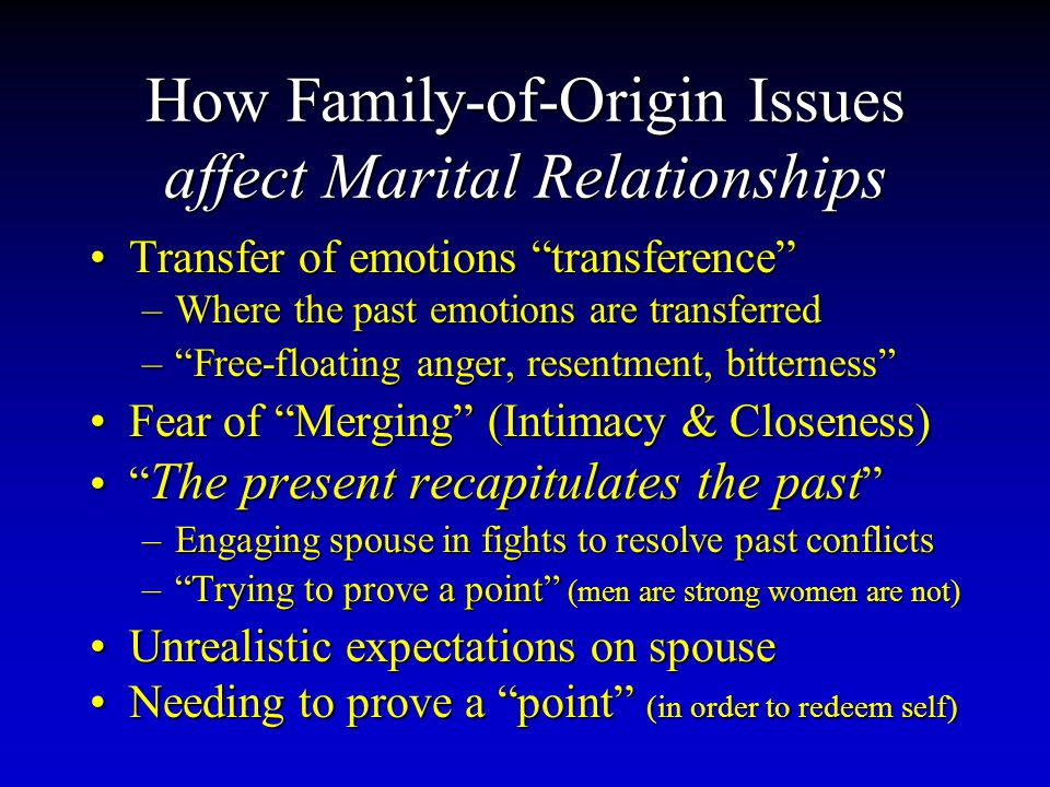How Family-of-Origin Issues affect Marital Relationships Transfer of emotions transference Transfer of emotions transference –Where the past emotions are transferred – Free-floating anger, resentment, bitterness Fear of Merging (Intimacy & Closeness)Fear of Merging (Intimacy & Closeness) The present recapitulates the past The present recapitulates the past –Engaging spouse in fights to resolve past conflicts – Trying to prove a point (men are strong women are not) Unrealistic expectations on spouseUnrealistic expectations on spouse Needing to prove a point (in order to redeem self)Needing to prove a point (in order to redeem self)
