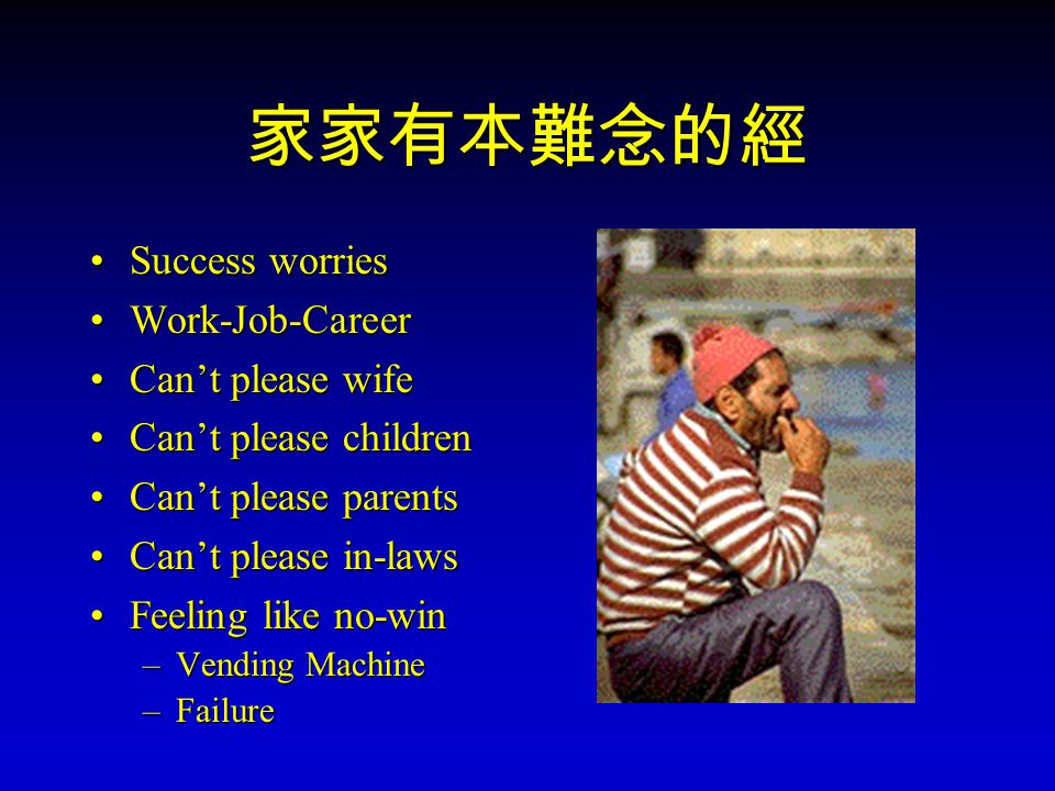 家家有本難念的經 Success worries Work-Job-Career Can't please wife Can't please children Can't please parents Can't please in-laws Feeling like no-win –V–V–V–Vending Machine –F–F–F–Failure