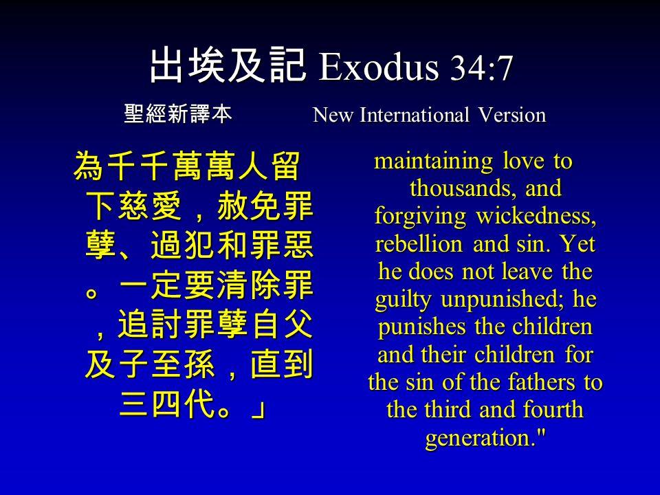 出埃及記 Exodus 34:7 聖經新譯本 New International Version 為千千萬萬人留 下慈愛,赦免罪 孽、過犯和罪惡 。一定要清除罪 ,追討罪孽自父 及子至孫,直到 三四代。」 maintaining love to thousands, and forgiving wickedness, rebellion and sin.