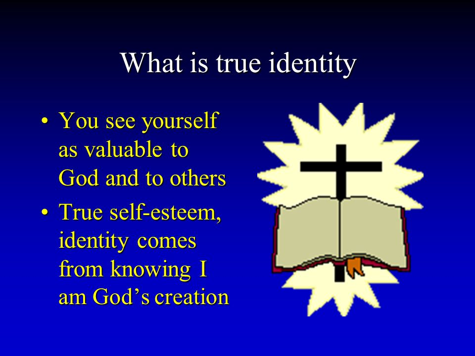 What is true identity You see yourself as valuable to God and to othersYou see yourself as valuable to God and to others True self-esteem, identity comes from knowing I am God's creationTrue self-esteem, identity comes from knowing I am God's creation