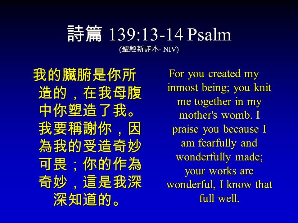 詩篇 139:13-14 Psalm ( 聖經新譯本 - NIV) 我的臟腑是你所 造的,在我母腹 中你塑造了我。 我要稱謝你,因 為我的受造奇妙 可畏;你的作為 奇妙,這是我深 深知道的。 For you created my inmost being; you knit me together in my mother s womb.