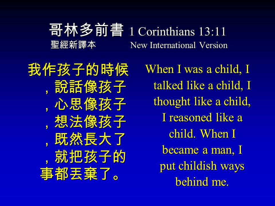 哥林多前書 1 Corinthians 13:11 聖經新譯本 New International Version 我作孩子的時候 ,說話像孩子 ,心思像孩子 ,想法像孩子 ,既然長大了 ,就把孩子的 事都丟棄了。 When I was a child, I talked like a child, I thought like a child, I reasoned like a child.