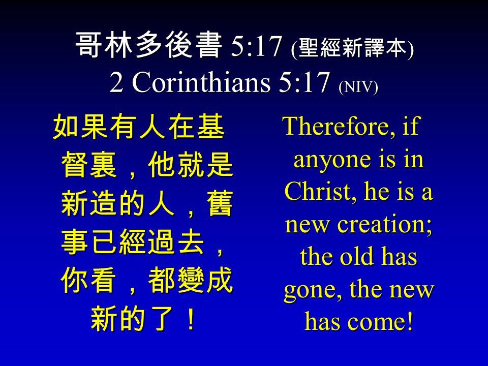 哥林多後書 5:17 ( 聖經新譯本 ) 2 Corinthians 5:17 (NIV) 如果有人在基 督裏,他就是 新造的人,舊 事已經過去, 你看,都變成 新的了! Therefore, if anyone is in Christ, he is a new creation; the old has gone, the new has come!