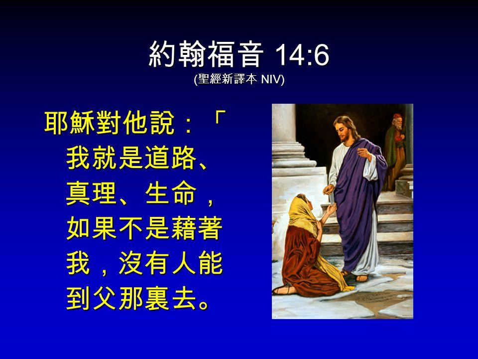 約翰福音 14:6 ( 聖經新譯本 NIV) 耶穌對他說:「 我就是道路、 真理、生命, 如果不是藉著 我,沒有人能 到父那裏去。