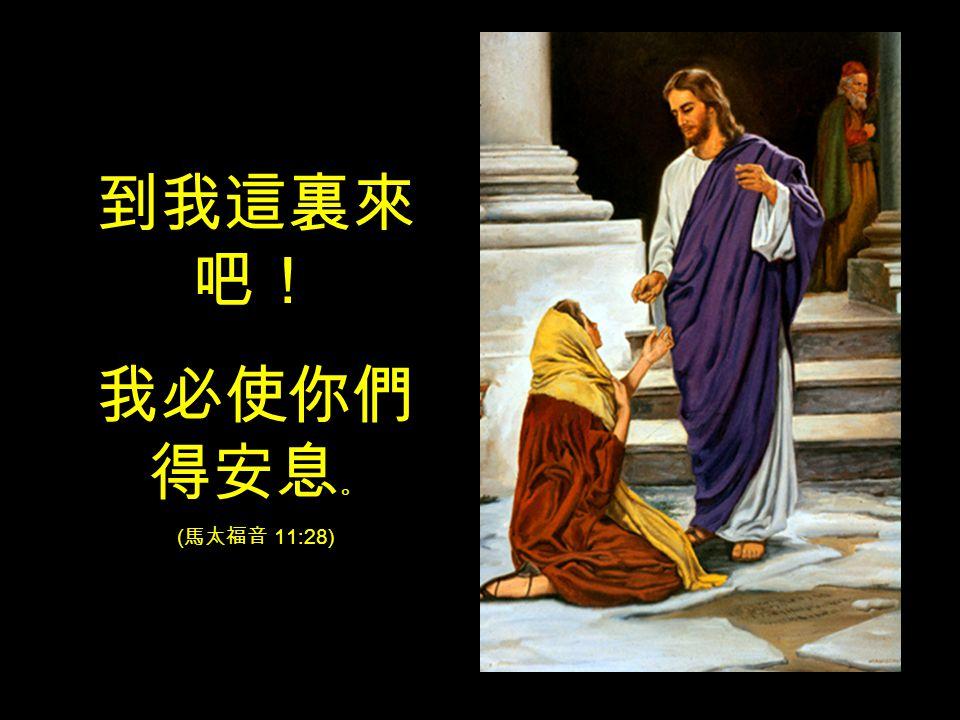 到我這裏來 吧! 我必使你們 得安息 。 ( 馬太福音 11:28)