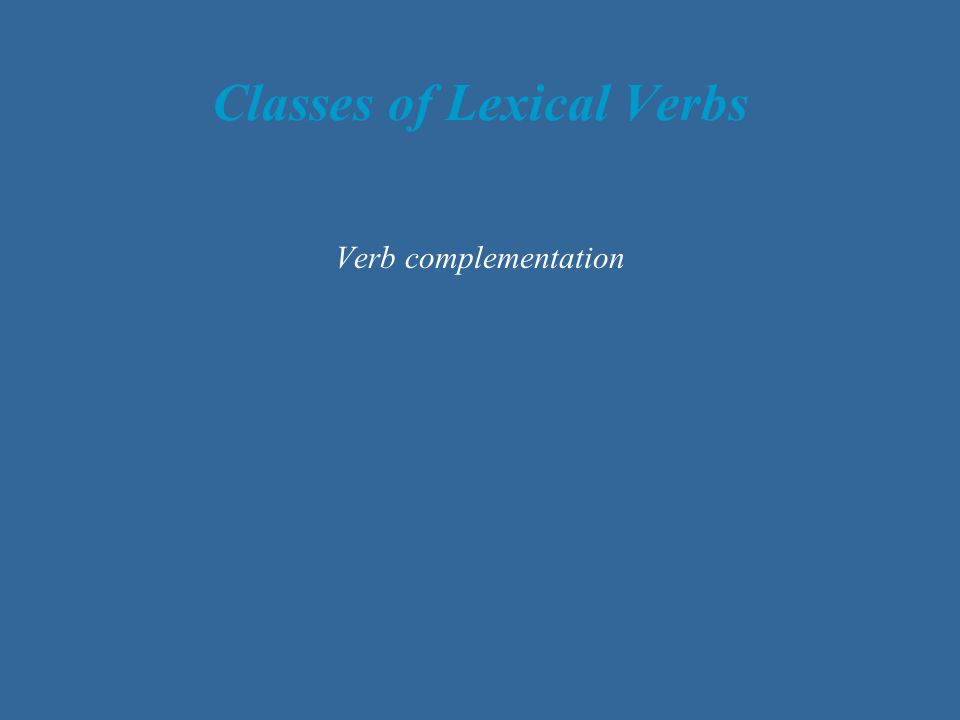 Classes of Lexical Verbs Verb complementation
