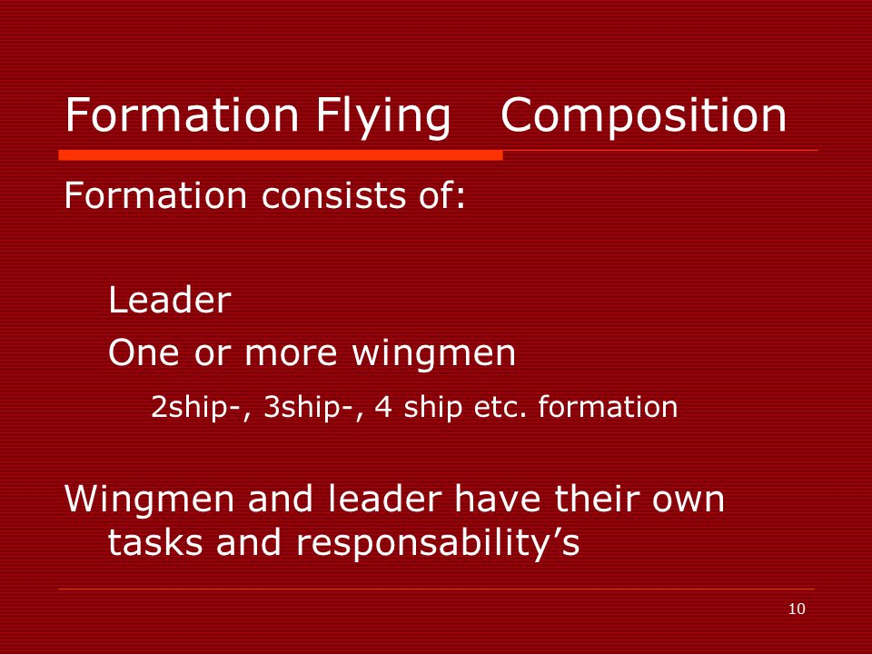10 Formation FlyingComposition Formation consists of: Leader One or more wingmen 2ship-, 3ship-, 4 ship etc.