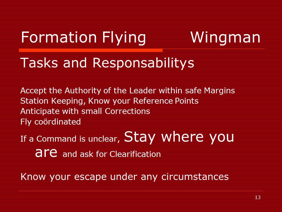 13 Formation FlyingWingman Tasks and Responsabilitys Accept the Authority of the Leader within safe Margins Station Keeping, Know your Reference Points Anticipate with small Corrections Fly coördinated If a Command is unclear, Stay where you are and ask for Clearification Know your escape under any circumstances