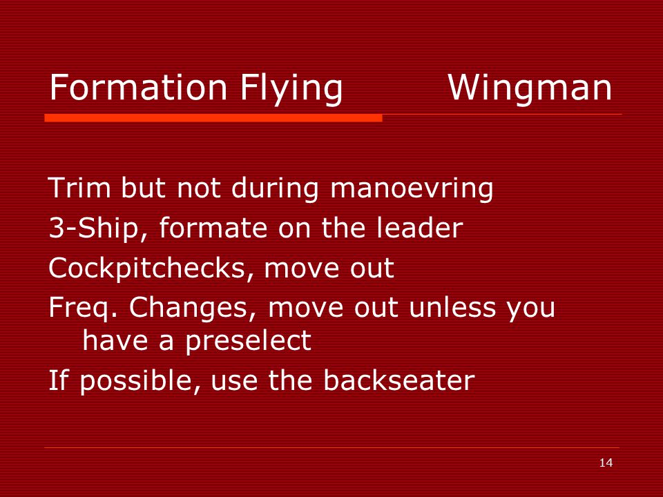 14 Formation FlyingWingman Trim but not during manoevring 3-Ship, formate on the leader Cockpitchecks, move out Freq.