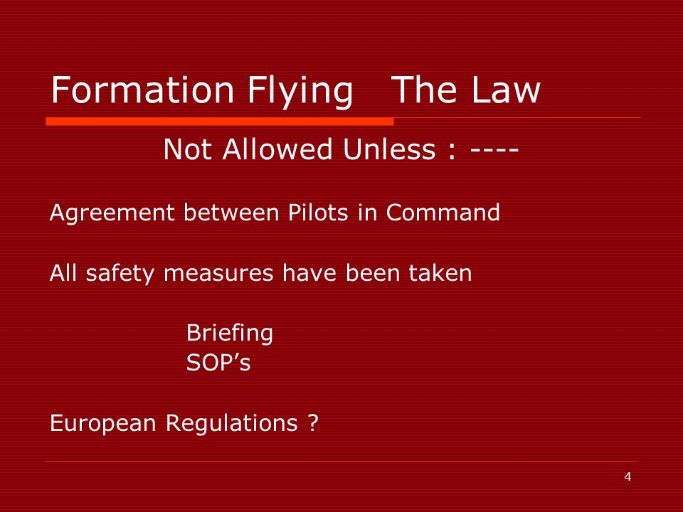 4 Formation FlyingThe Law Not Allowed Unless : ---- Agreement between Pilots in Command All safety measures have been taken Briefing SOP's European Regulations ?