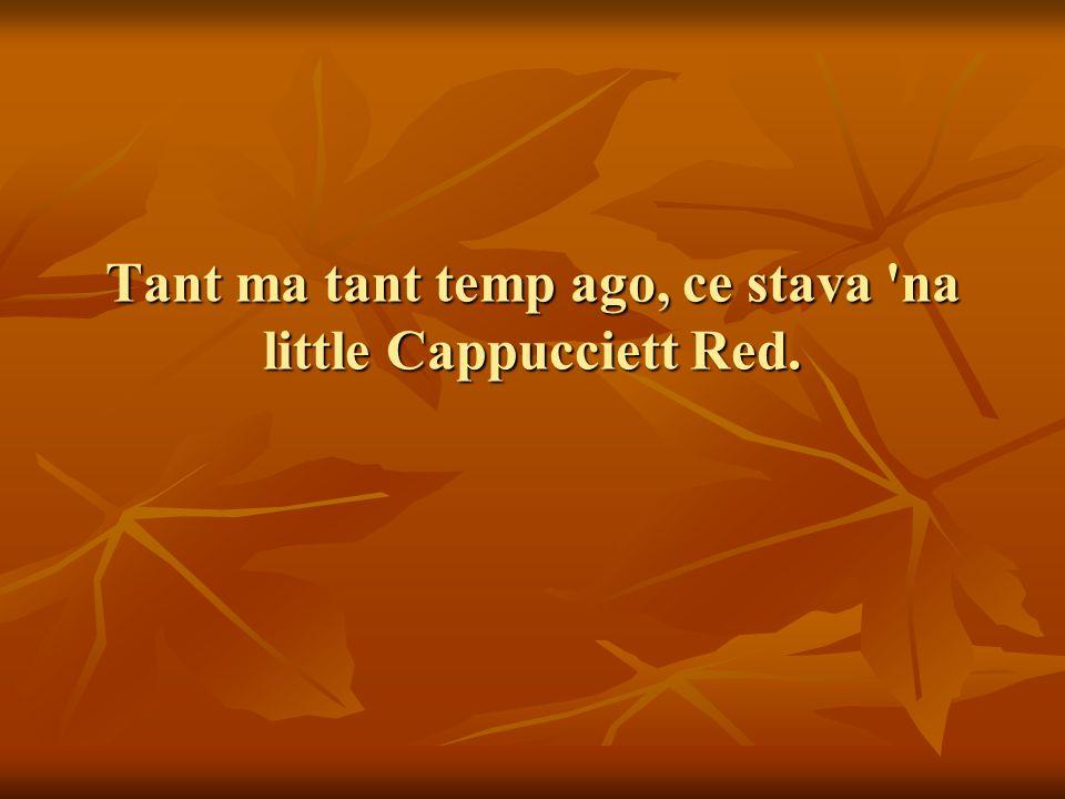 Tant ma tant temp ago, ce stava na little Cappucciett Red.