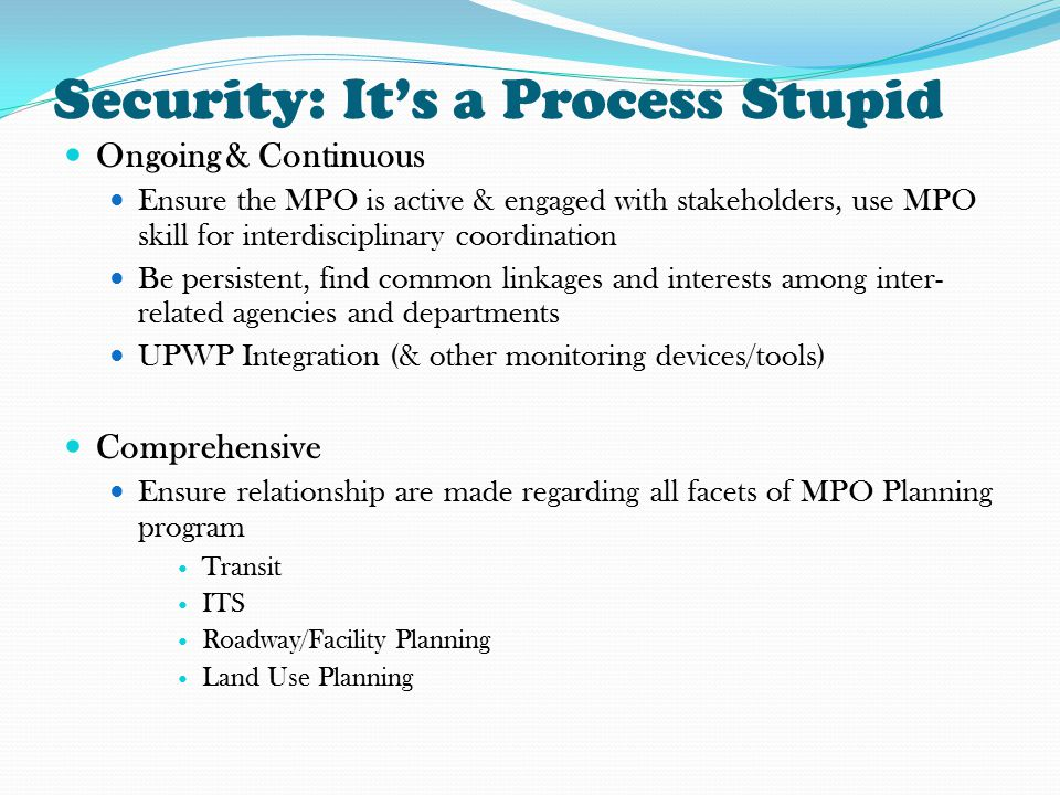 Security: It's a Process Stupid Ongoing & Continuous Ensure the MPO is active & engaged with stakeholders, use MPO skill for interdisciplinary coordination Be persistent, find common linkages and interests among inter- related agencies and departments UPWP Integration (& other monitoring devices/tools) Comprehensive Ensure relationship are made regarding all facets of MPO Planning program Transit ITS Roadway/Facility Planning Land Use Planning