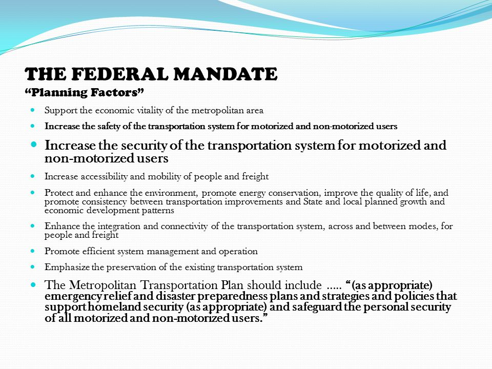 THE FEDERAL MANDATE Planning Factors Support the economic vitality of the metropolitan area Increase the safety of the transportation system for motorized and non-motorized users Increase the security of the transportation system for motorized and non-motorized users Increase accessibility and mobility of people and freight Protect and enhance the environment, promote energy conservation, improve the quality of life, and promote consistency between transportation improvements and State and local planned growth and economic development patterns Enhance the integration and connectivity of the transportation system, across and between modes, for people and freight Promote efficient system management and operation Emphasize the preservation of the existing transportation system The Metropolitan Transportation Plan should include …..