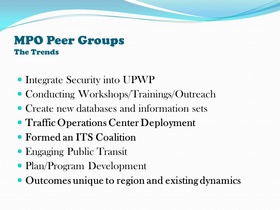 MPO Peer Groups The Trends Integrate Security into UPWP Conducting Workshops/Trainings/Outreach Create new databases and information sets Traffic Operations Center Deployment Formed an ITS Coalition Engaging Public Transit Plan/Program Development Outcomes unique to region and existing dynamics