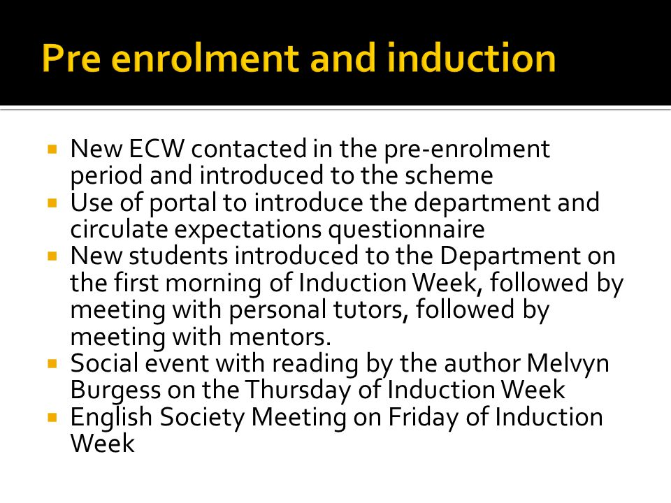  New ECW contacted in the pre-enrolment period and introduced to the scheme  Use of portal to introduce the department and circulate expectations questionnaire  New students introduced to the Department on the first morning of Induction Week, followed by meeting with personal tutors, followed by meeting with mentors.