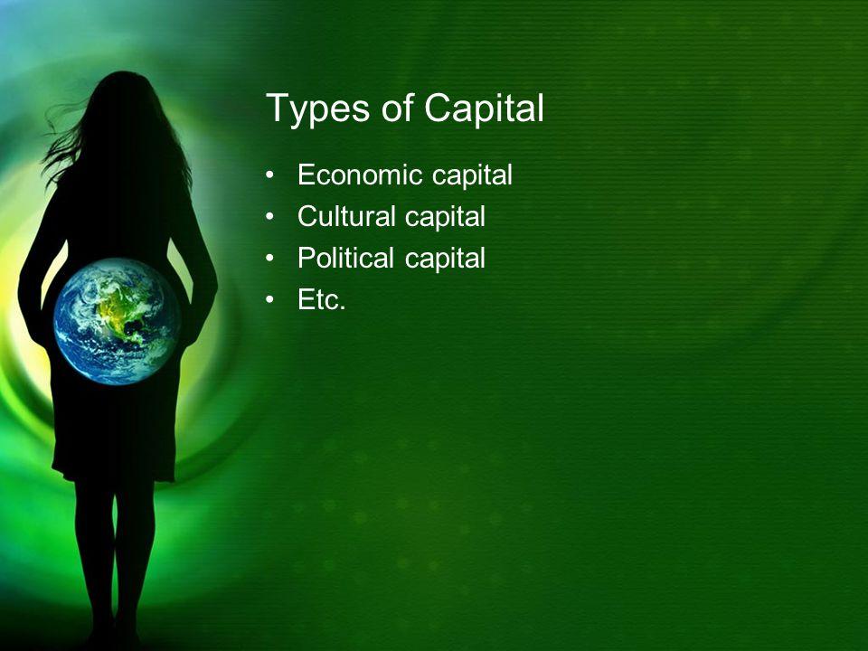 Types of Capital Economic capital Cultural capital Political capital Etc.