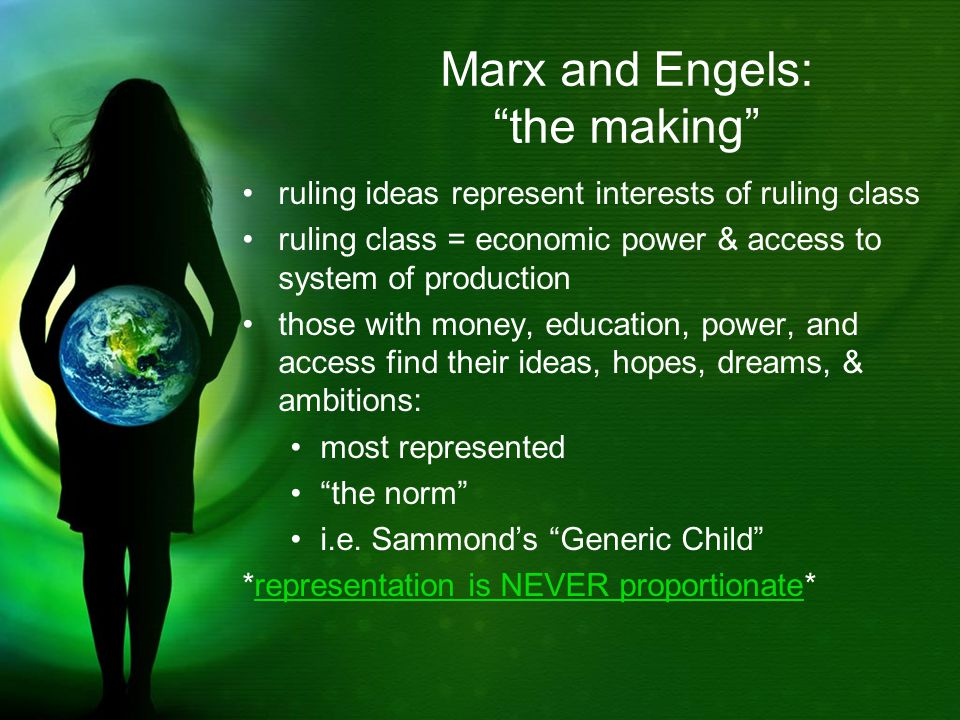 Marx and Engels: the making ruling ideas represent interests of ruling class ruling class = economic power & access to system of production those with money, education, power, and access find their ideas, hopes, dreams, & ambitions: most represented the norm i.e.