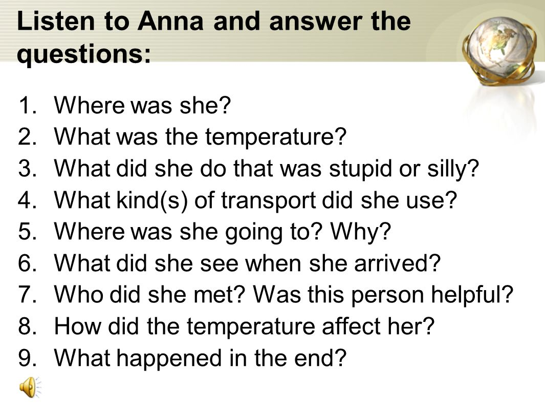 Listen to Anna and answer the questions: 1.Where was she.