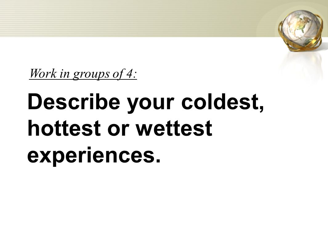 Describe your coldest, hottest or wettest experiences. Work in groups of 4: