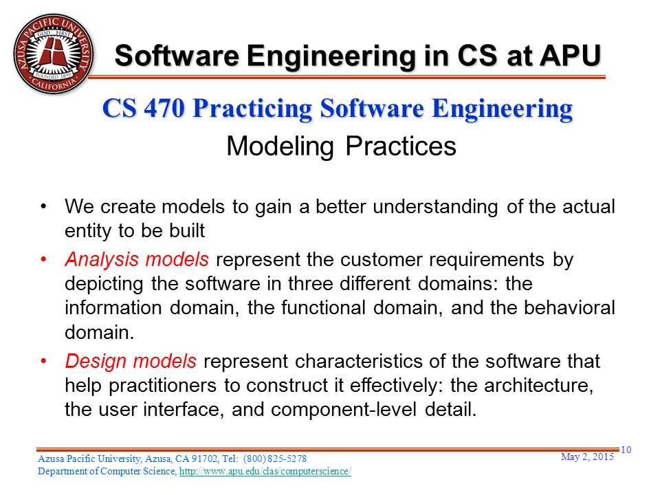 May 2, 2015 10 Azusa Pacific University, Azusa, CA 91702, Tel: (800) 825-5278 Department of Computer Science, http://www.apu.edu/clas/computerscience/http://www.apu.edu/clas/computerscience/ Software Engineering in CS at APU CS 470 Practicing Software Engineering Modeling Practices We create models to gain a better understanding of the actual entity to be built Analysis models represent the customer requirements by depicting the software in three different domains: the information domain, the functional domain, and the behavioral domain.